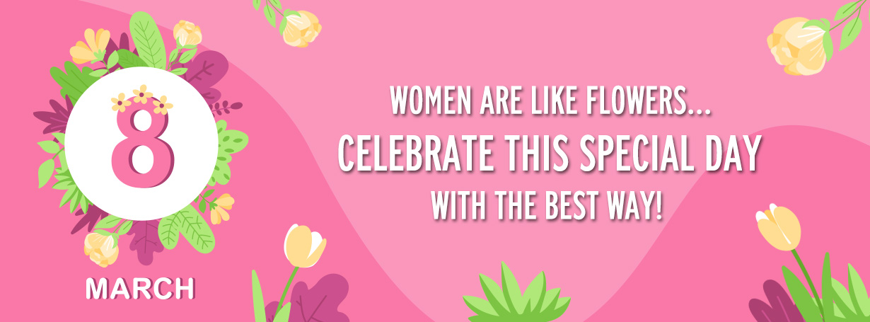 WOMEN ARE LIKE FLOWERS... CELEBRATE 8 MARCH with the best way!